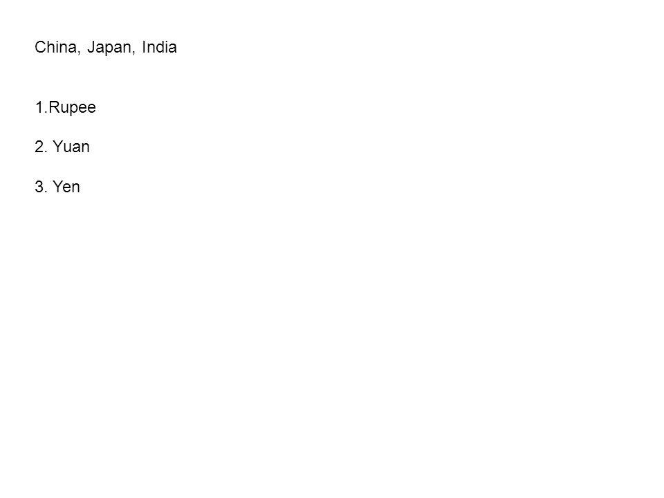 China, Japan, India 1.Rupee 2. Yuan 3. Yen