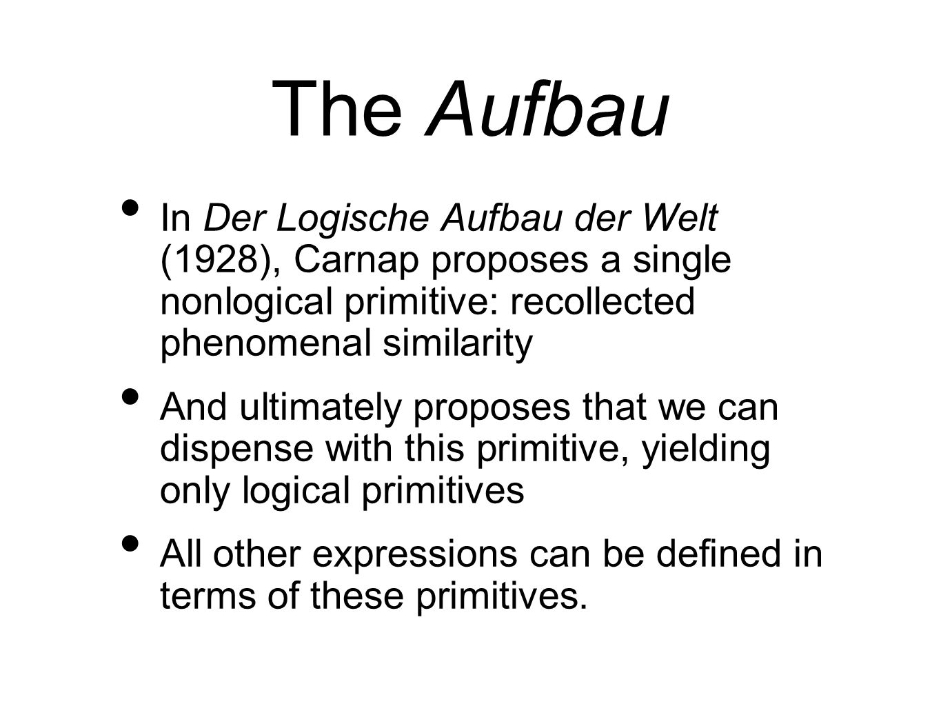 The Aufbau In Der Logische Aufbau der Welt (1928), Carnap proposes a single nonlogical primitive: recollected phenomenal similarity.