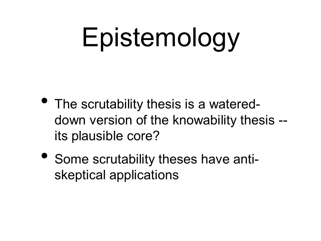 Epistemology The scrutability thesis is a watered- down version of the knowability thesis -- its plausible core