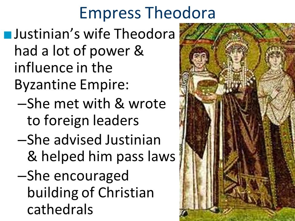 Empress Theodora Justinian's wife Theodora had a lot of power & influence in the Byzantine Empire: