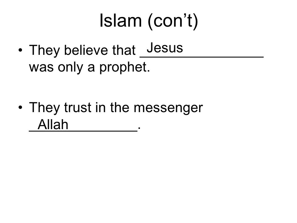 Islam (con't) Jesus. They believe that ________________ was only a prophet. They trust in the messenger ______________.