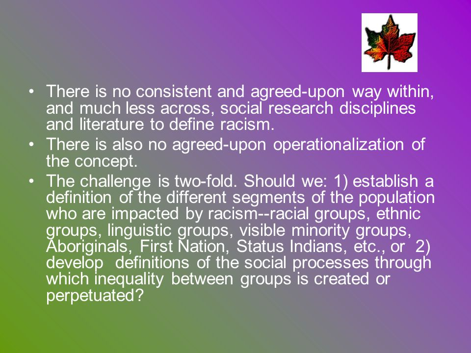 There is no consistent and agreed-upon way within, and much less across, social research disciplines and literature to define racism.