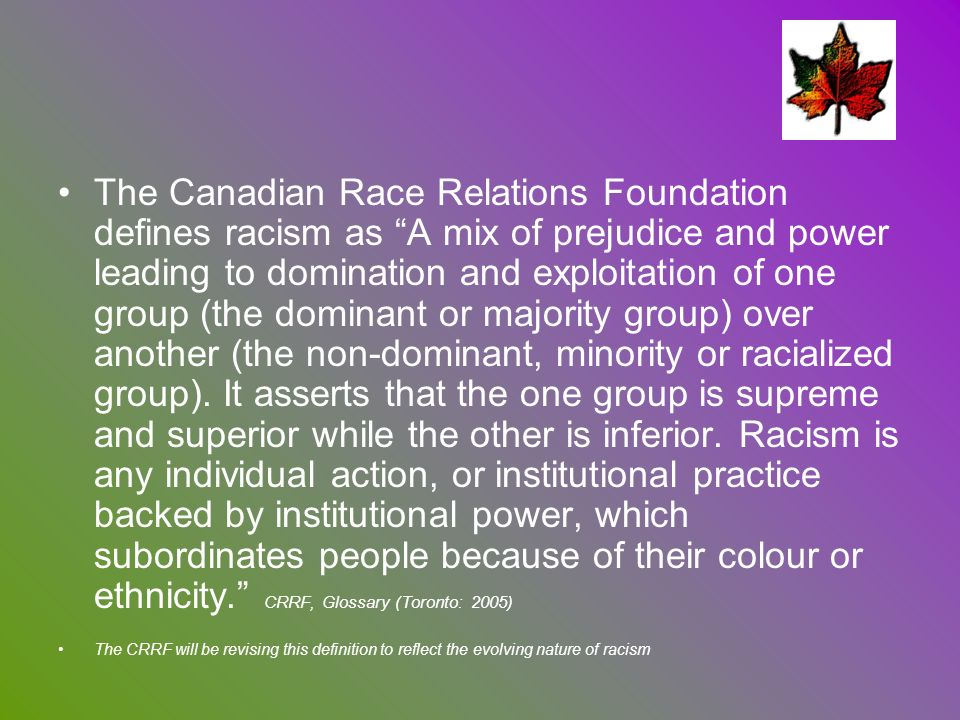 The Canadian Race Relations Foundation defines racism as A mix of prejudice and power leading to domination and exploitation of one group (the dominant or majority group) over another (the non-dominant, minority or racialized group). It asserts that the one group is supreme and superior while the other is inferior. Racism is any individual action, or institutional practice backed by institutional power, which subordinates people because of their colour or ethnicity. CRRF, Glossary (Toronto: 2005)