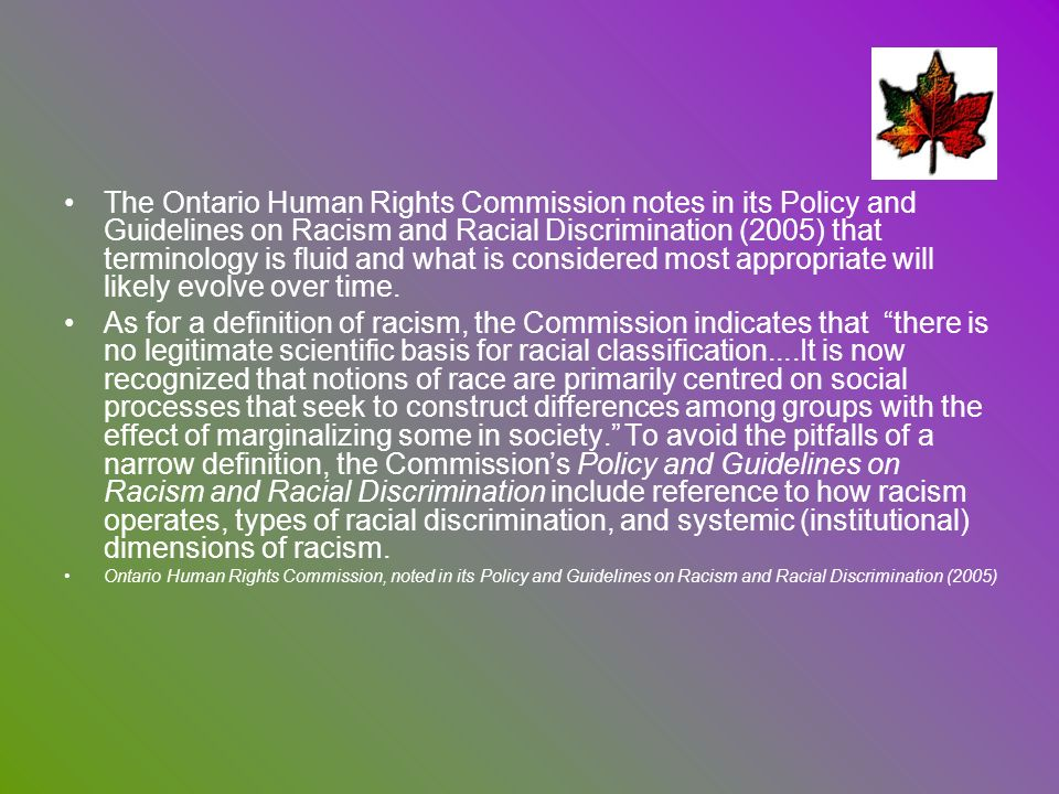 The Ontario Human Rights Commission notes in its Policy and Guidelines on Racism and Racial Discrimination (2005) that terminology is fluid and what is considered most appropriate will likely evolve over time.