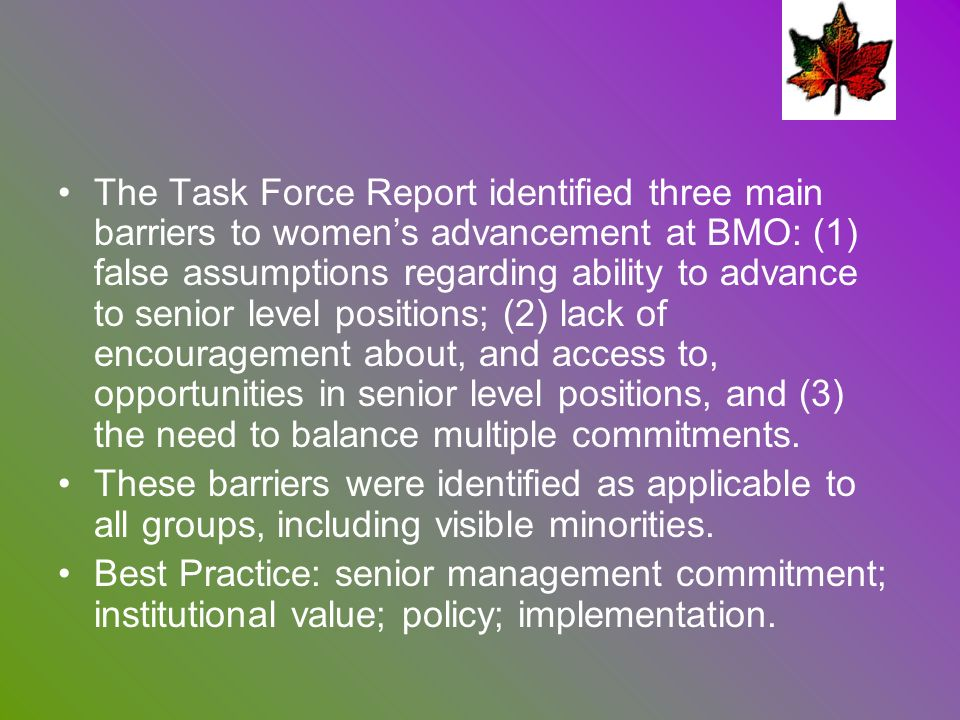 The Task Force Report identified three main barriers to women's advancement at BMO: (1) false assumptions regarding ability to advance to senior level positions; (2) lack of encouragement about, and access to, opportunities in senior level positions, and (3) the need to balance multiple commitments.