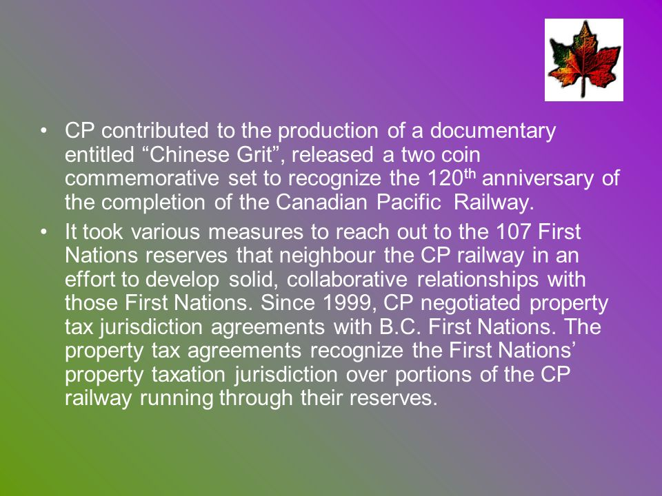 CP contributed to the production of a documentary entitled Chinese Grit , released a two coin commemorative set to recognize the 120th anniversary of the completion of the Canadian Pacific Railway.