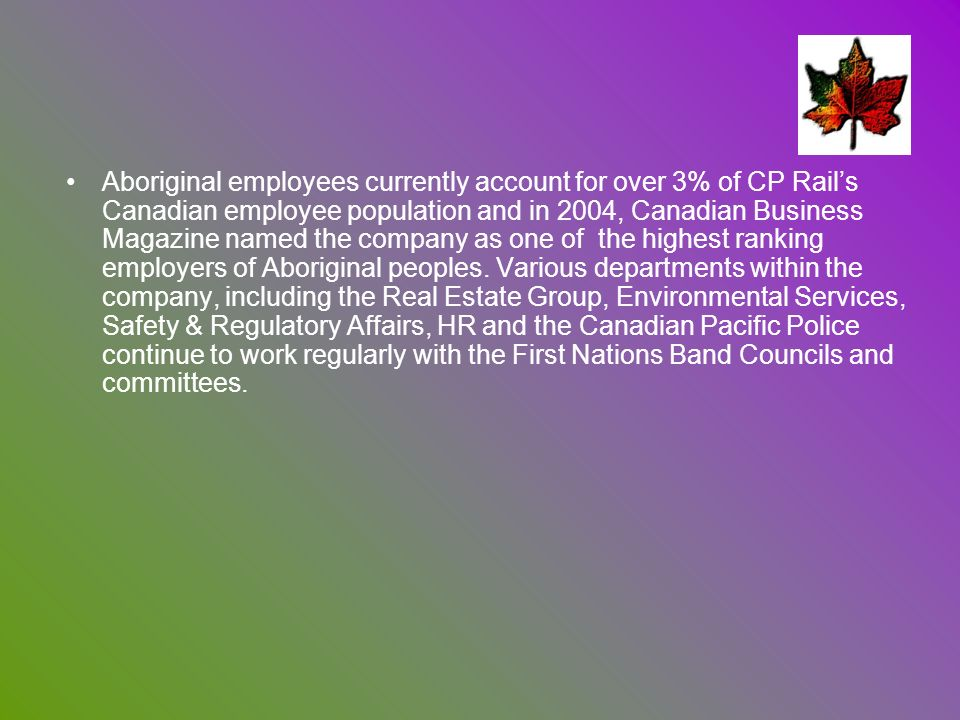 Aboriginal employees currently account for over 3% of CP Rail's Canadian employee population and in 2004, Canadian Business Magazine named the company as one of the highest ranking employers of Aboriginal peoples.