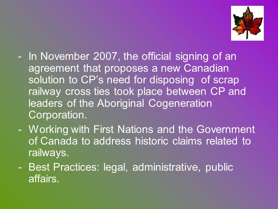 In November 2007, the official signing of an agreement that proposes a new Canadian solution to CP's need for disposing of scrap railway cross ties took place between CP and leaders of the Aboriginal Cogeneration Corporation.