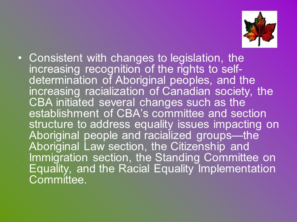 Consistent with changes to legislation, the increasing recognition of the rights to self- determination of Aboriginal peoples, and the increasing racialization of Canadian society, the CBA initiated several changes such as the establishment of CBA's committee and section structure to address equality issues impacting on Aboriginal people and racialized groups—the Aboriginal Law section, the Citizenship and Immigration section, the Standing Committee on Equality, and the Racial Equality Implementation Committee.