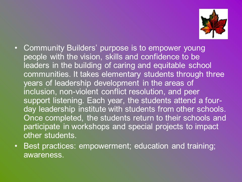 Community Builders' purpose is to empower young people with the vision, skills and confidence to be leaders in the building of caring and equitable school communities. It takes elementary students through three years of leadership development in the areas of inclusion, non-violent conflict resolution, and peer support listening. Each year, the students attend a four- day leadership institute with students from other schools. Once completed, the students return to their schools and participate in workshops and special projects to impact other students.