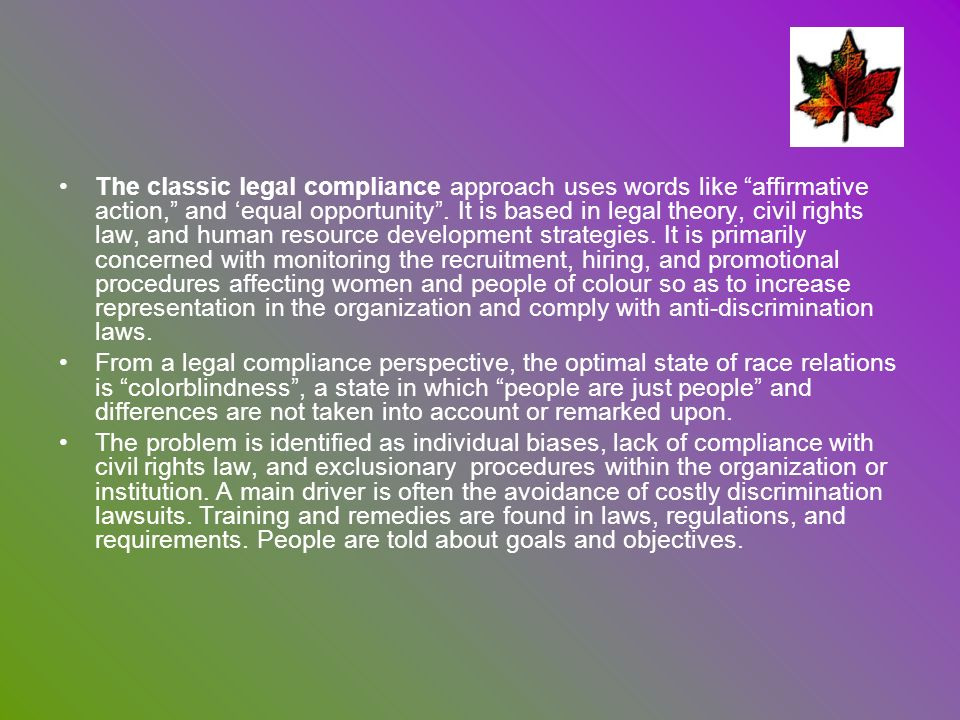 The classic legal compliance approach uses words like affirmative action, and 'equal opportunity . It is based in legal theory, civil rights law, and human resource development strategies. It is primarily concerned with monitoring the recruitment, hiring, and promotional procedures affecting women and people of colour so as to increase representation in the organization and comply with anti-discrimination laws.
