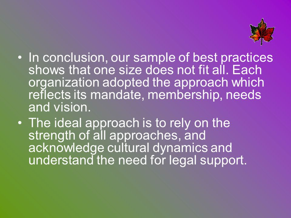 In conclusion, our sample of best practices shows that one size does not fit all. Each organization adopted the approach which reflects its mandate, membership, needs and vision.