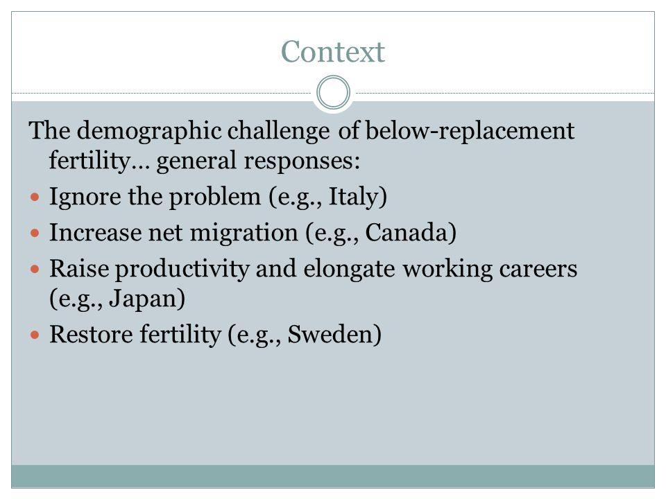 Context The demographic challenge of below-replacement fertility… general responses: Ignore the problem (e.g., Italy)
