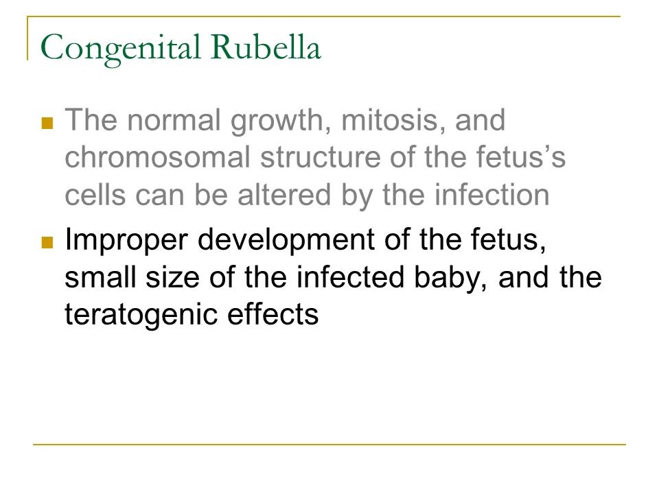 Congenital Rubella The normal growth, mitosis, and chromosomal structure of the fetus's cells can be altered by the infection.