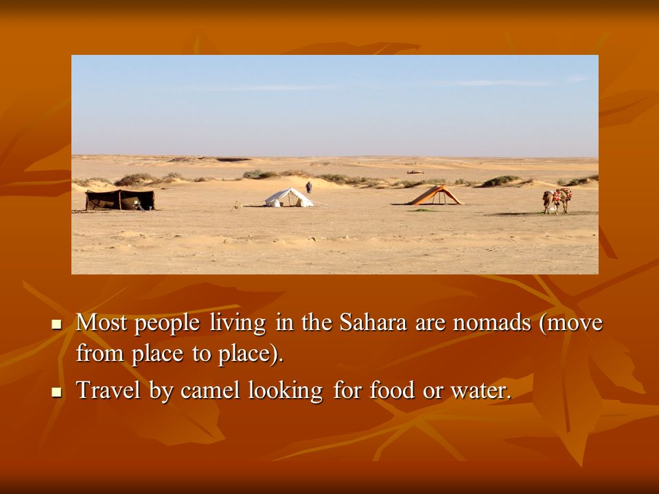 Most people living in the Sahara are nomads (move from place to place).