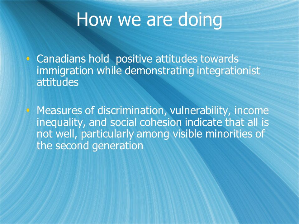 How we are doing Canadians hold positive attitudes towards immigration while demonstrating integrationist attitudes.