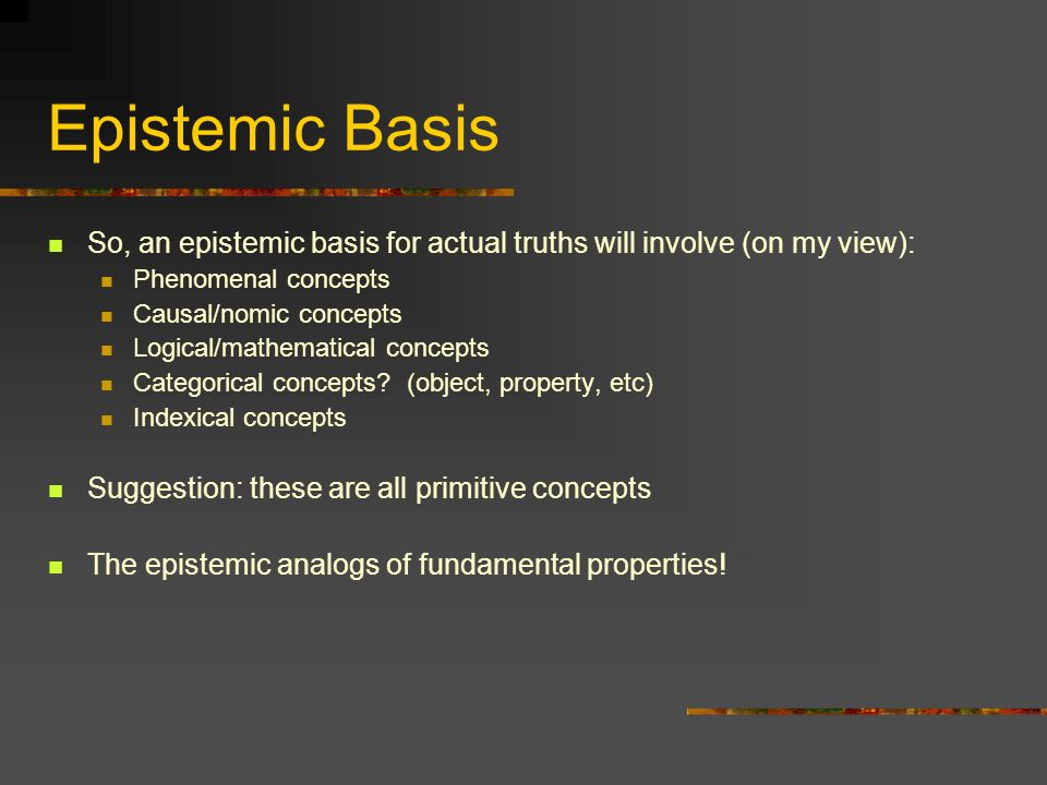 Epistemic Basis So, an epistemic basis for actual truths will involve (on my view): Phenomenal concepts.