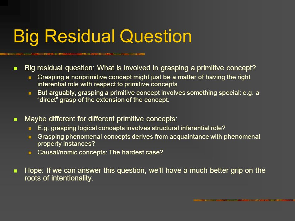 Big Residual Question Big residual question: What is involved in grasping a primitive concept