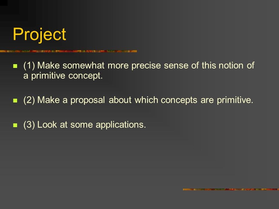 Project (1) Make somewhat more precise sense of this notion of a primitive concept. (2) Make a proposal about which concepts are primitive.
