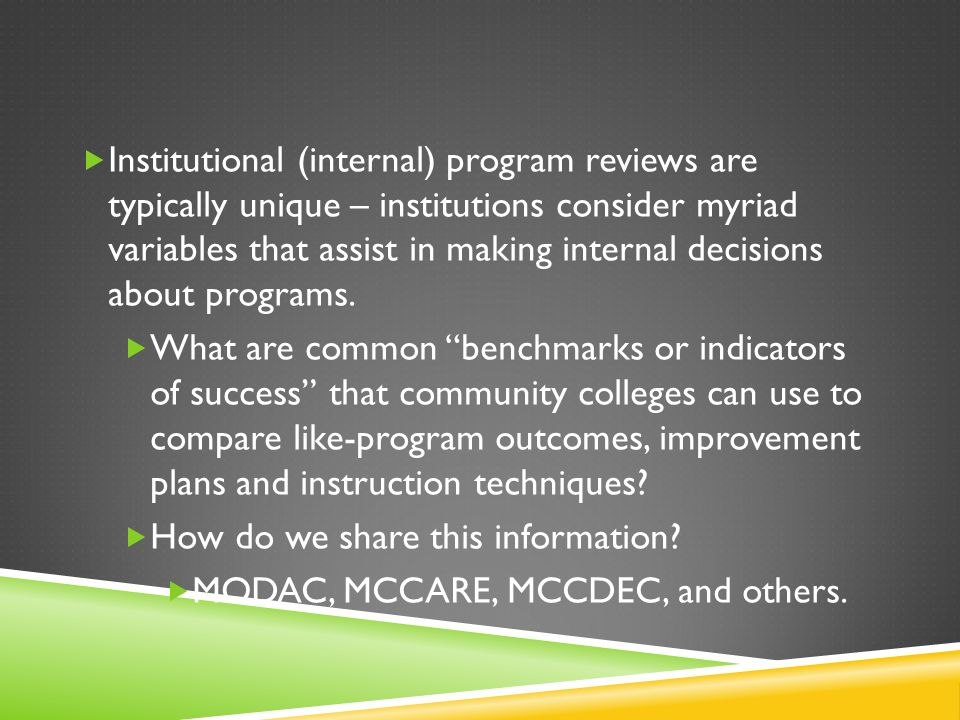 Institutional (internal) program reviews are typically unique – institutions consider myriad variables that assist in making internal decisions about programs.