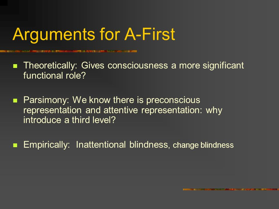 Arguments for A-First Theoretically: Gives consciousness a more significant functional role