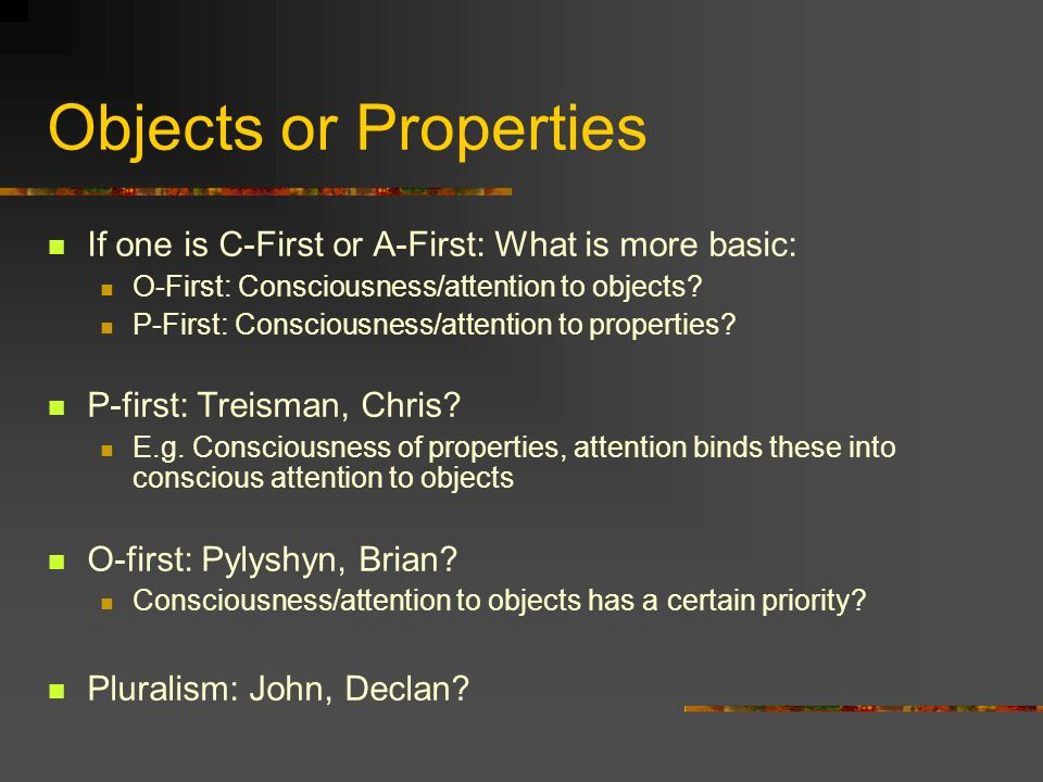 Objects or Properties If one is C-First or A-First: What is more basic: O-First: Consciousness/attention to objects