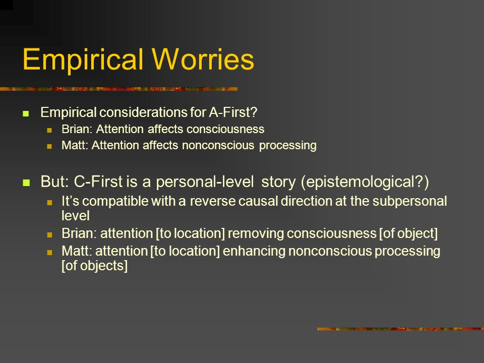 Empirical Worries Empirical considerations for A-First Brian: Attention affects consciousness. Matt: Attention affects nonconscious processing.