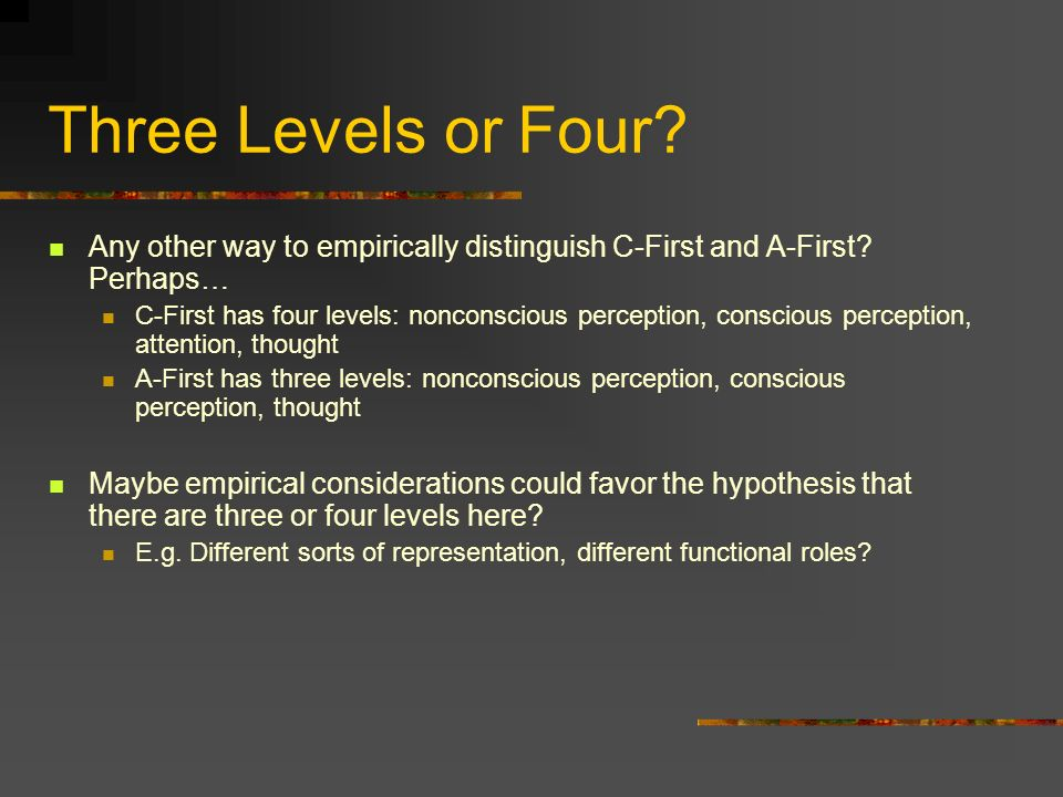Three Levels or Four Any other way to empirically distinguish C-First and A-First Perhaps…