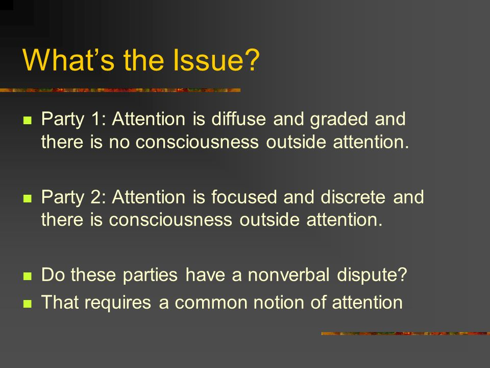 What's the Issue Party 1: Attention is diffuse and graded and there is no consciousness outside attention.