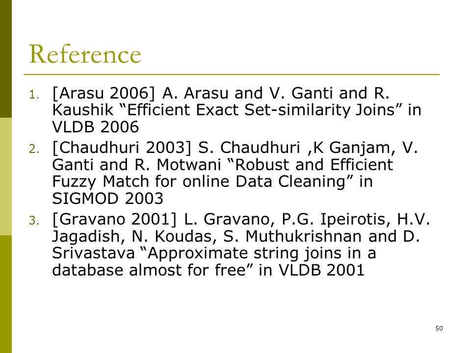 Reference [Arasu 2006] A. Arasu and V. Ganti and R. Kaushik Efficient Exact Set-similarity Joins in VLDB
