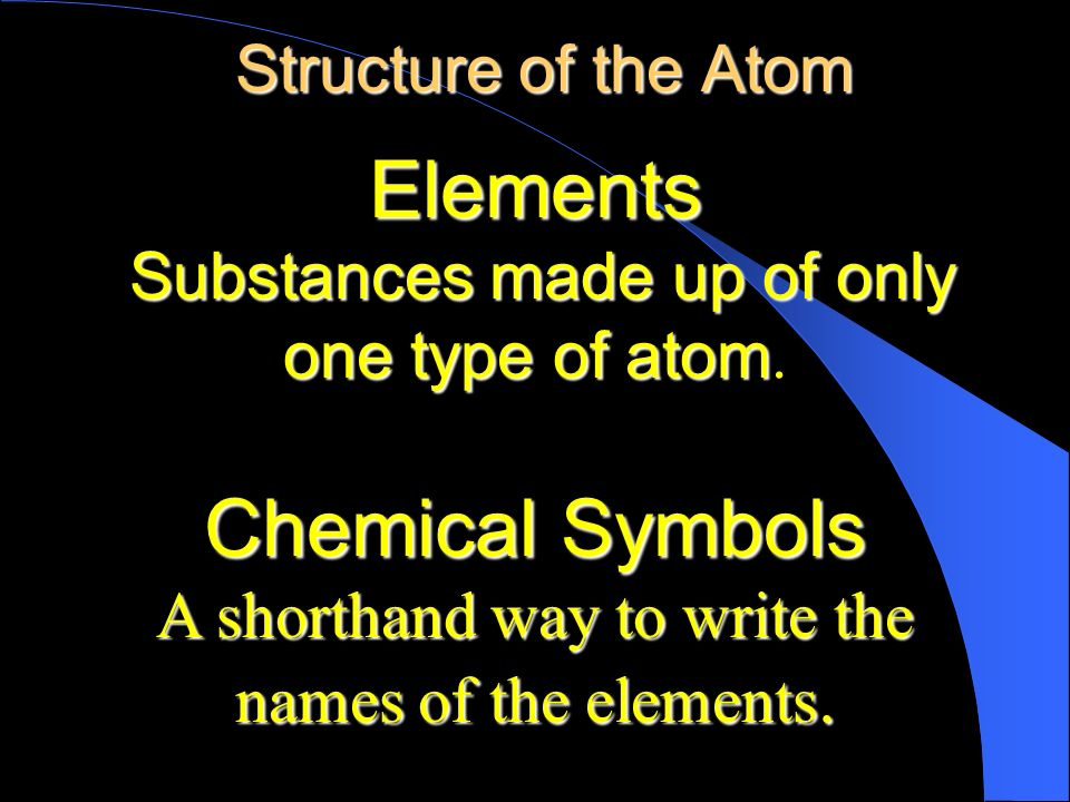 Elements Chemical Symbols Structure of the Atom one type of atom.