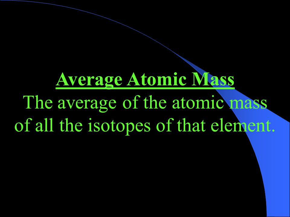 The average of the atomic mass of all the isotopes of that element.