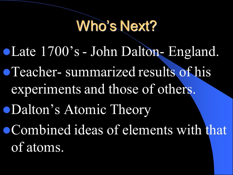 Who's Next Late 1700's - John Dalton- England. Teacher- summarized results of his experiments and those of others.
