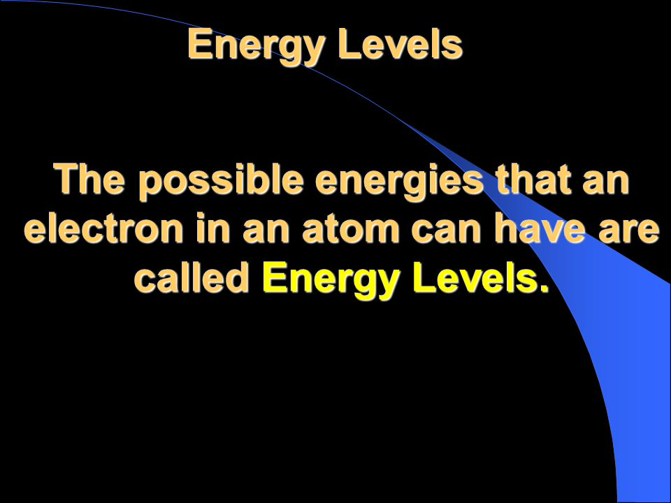 Energy Levels The possible energies that an electron in an atom can have are called Energy Levels.