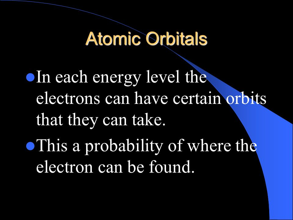Atomic Orbitals In each energy level the electrons can have certain orbits that they can take.