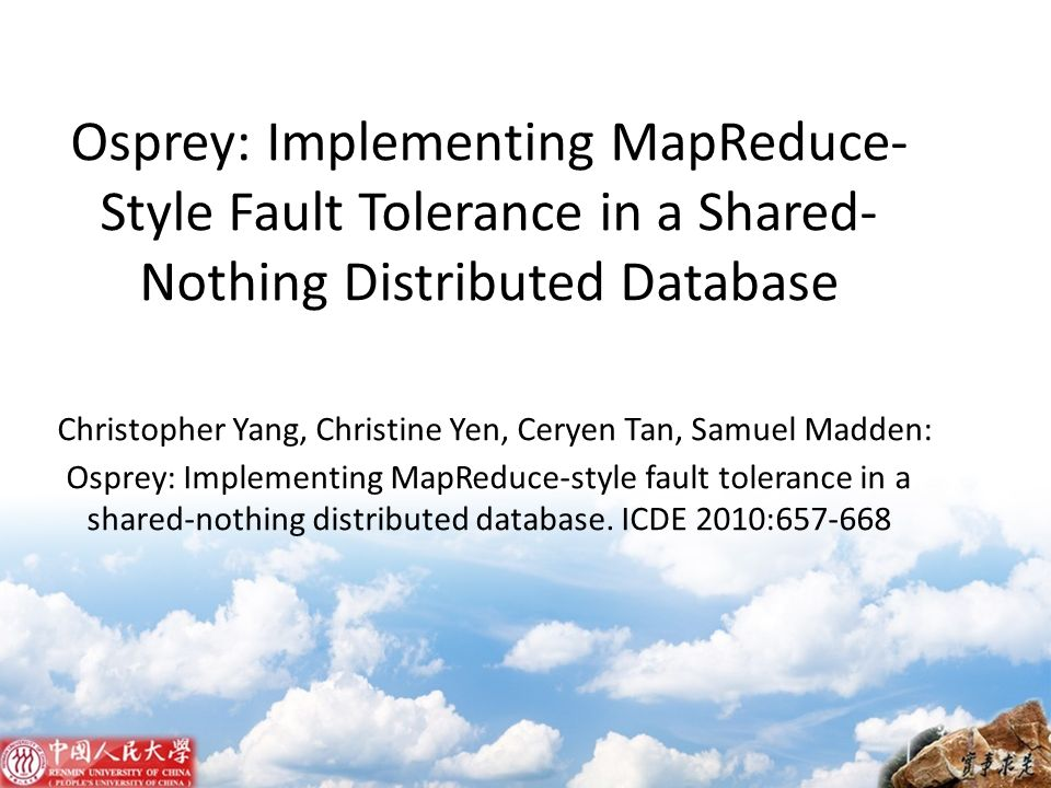 Osprey: Implementing MapReduce-Style Fault Tolerance in a Shared-Nothing Distributed Database Christopher Yang, Christine Yen, Ceryen Tan, Samuel Madden: Osprey: Implementing MapReduce-style fault tolerance in a shared-nothing distributed database.