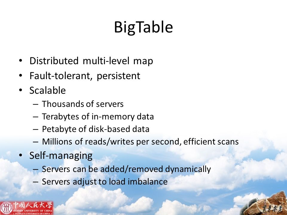 BigTable Distributed multi-level map Fault-tolerant, persistent
