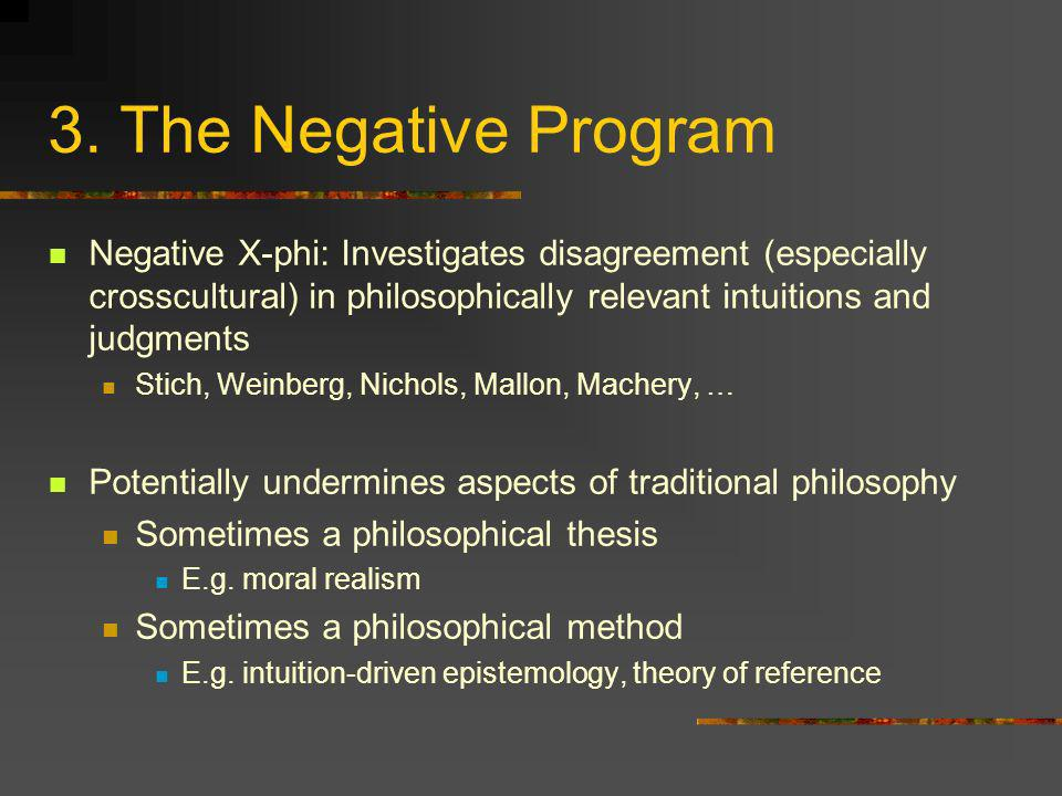 3. The Negative Program Negative X-phi: Investigates disagreement (especially crosscultural) in philosophically relevant intuitions and judgments.