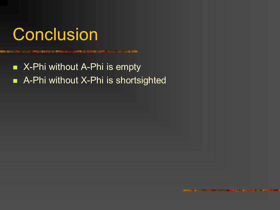 Conclusion X-Phi without A-Phi is empty