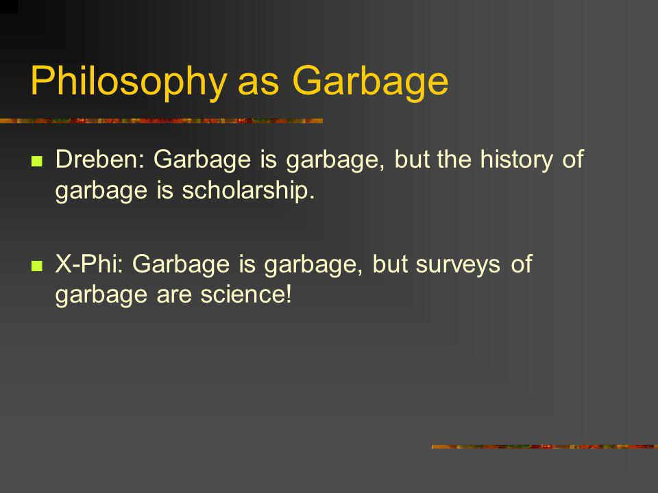 Philosophy as Garbage Dreben: Garbage is garbage, but the history of garbage is scholarship.