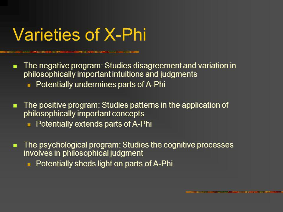 Varieties of X-Phi The negative program: Studies disagreement and variation in philosophically important intuitions and judgments.