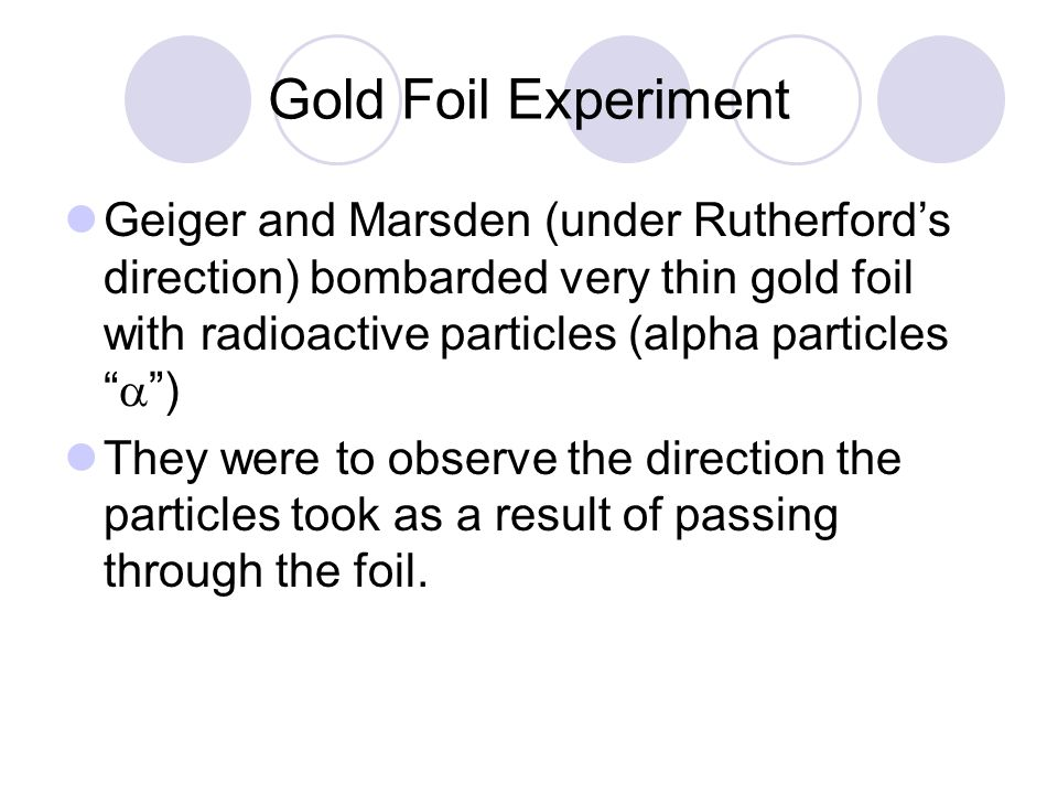 Gold Foil Experiment Geiger and Marsden (under Rutherford's direction) bombarded very thin gold foil with radioactive particles (alpha particles  )