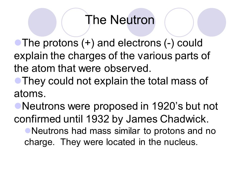 The Neutron The protons (+) and electrons (-) could explain the charges of the various parts of the atom that were observed.