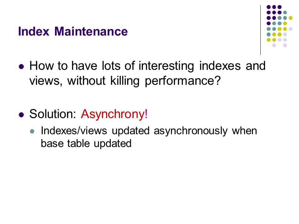Index Maintenance How to have lots of interesting indexes and views, without killing performance Solution: Asynchrony!