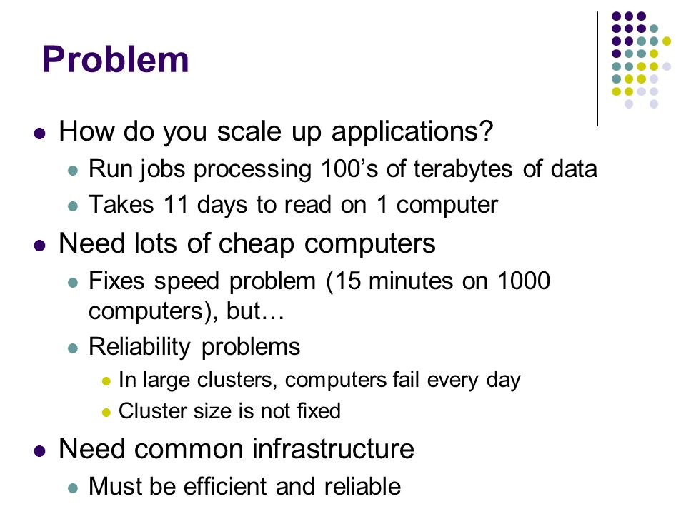 Problem How do you scale up applications Need lots of cheap computers