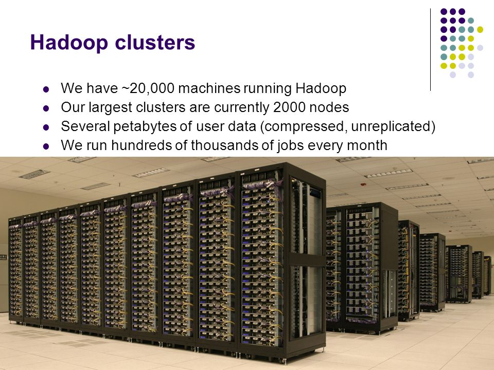 Hadoop clusters We have ~20,000 machines running Hadoop