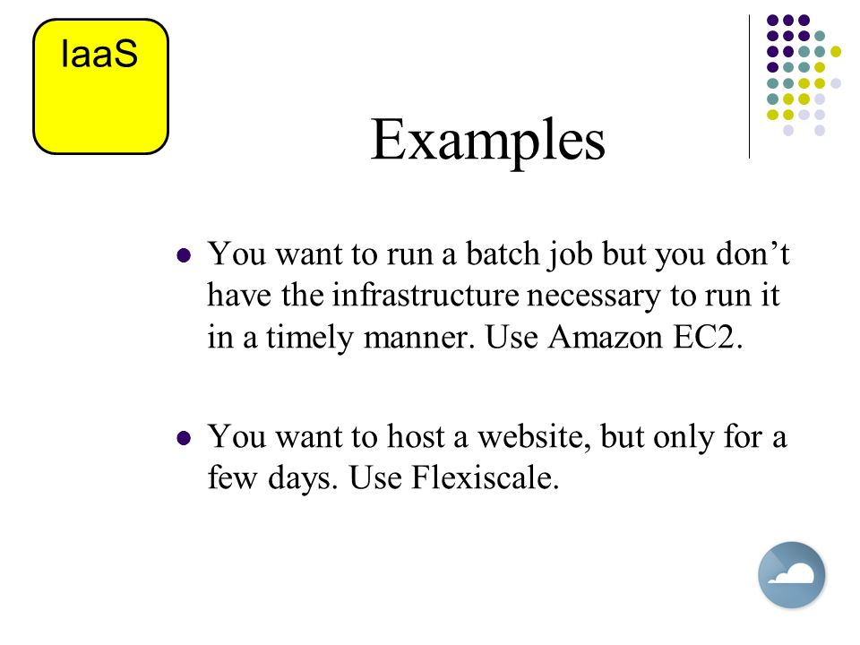 IaaS Examples. You want to run a batch job but you don't have the infrastructure necessary to run it in a timely manner. Use Amazon EC2.