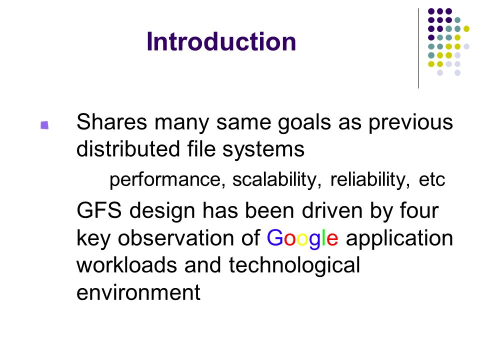 Introduction Shares many same goals as previous distributed file systems. performance, scalability, reliability, etc.
