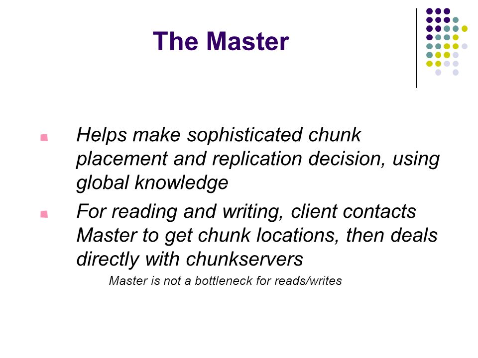 The Master Helps make sophisticated chunk placement and replication decision, using global knowledge.