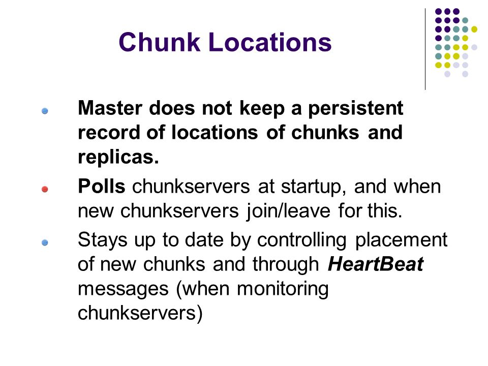 Chunk Locations Master does not keep a persistent record of locations of chunks and replicas.